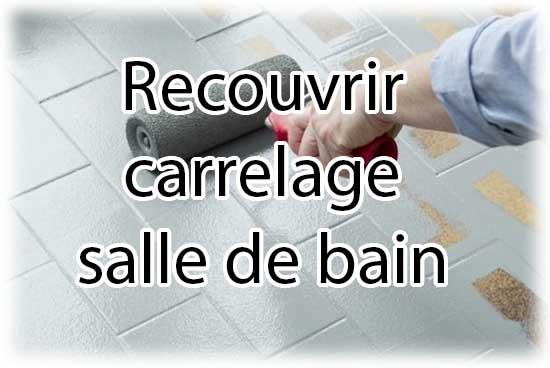 Comment recouvrir carrelage salle de bain - Guide et aide complète :